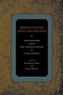 Reorganizing Popular Politics: Participation and the New Interest Regime in Latin America - Ruth Berins Collier, Samuel Handlin