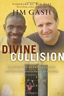 Divine Collision: An African Boy, an American Lawyer, and Their Remarkable Battle for Freedom - Foreword by Bob Goff,Jim Gash