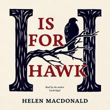 H Is for Hawk - Helen Macdonald, Helen Macdonald, Inc. Blackstone Audio, Inc.