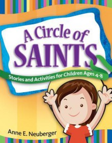 A Circle of Saints: Stories and Activities for Children ages 4-8 - Anne Neuberger