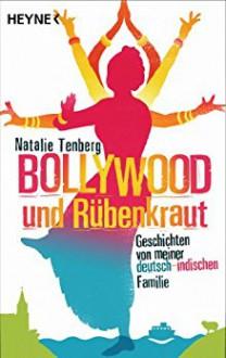 Bollywood und Rübenkraut: Geschichten von meiner deutsch-indischen Familie - Natalie Tenberg