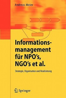 Informationsmanagement Für Npo's, Ngo's Et Al.: Strategie, Organisation Und Realisierung (German Edition) - Andreas Meier