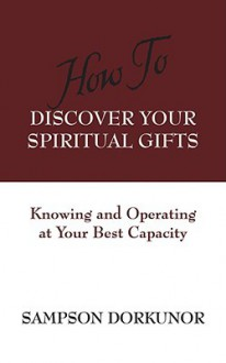 How to Discover Your Spiritual Gifts: Knowing and Operating at Your Best Capacity - Sampson Dorkunor
