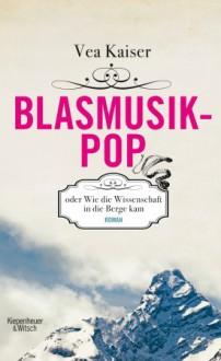 Blasmusikpop: oder Wie die Wissenschaft in die Berge kam - Vea Kaiser,Susanne Rossouw,Roman Danksagmüller