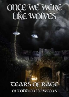 Once We Were Like Wolves (Tears of Rage, #2) - M. Todd Gallowglas
