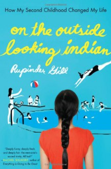 On the Outside Looking Indian: How My Second Childhood Changed My Life - Rupinder Gill
