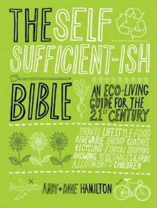 The Self Sufficient-ish Bible: An Eco-living Guide for the 21st Century - Andy Hamilton, Dave Hamilton