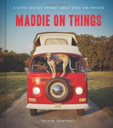 Maddie on Things: A Super Serious Project About Dogs and Physics - Theron Humphrey