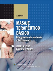 Masaje Terapeutico Basico: Integracion de Anatomia y Tratamiento - James H. Clay, David M. Pounds