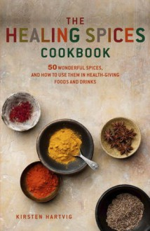 Healing Spices Cookbook: 50 Wonderful Spices, and How to Use Them in Healthgiving, Immunity-boosting Foods and Drinks - Kirsten Hartvik