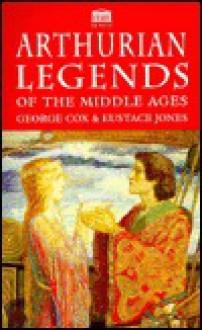 Arthurian Legends Of The Middle Ages - George Cox, Eustace Jones