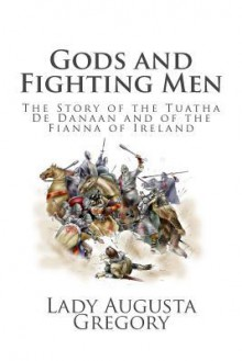Gods and Fighting Men: The Story of the Tuatha de Danaan and of the Fianna of Ireland - Lady Augusta Gregory
