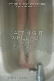 Last Night While You Were Sleeping - Michelle Kilmer