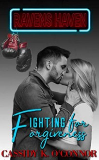Raven's Haven: Fighting for Forgiveness - Cassidy K. O'Connor