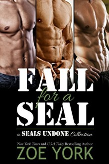 Fall for a SEAL: three book military romance collection (SEALs Undone) - Zoe York