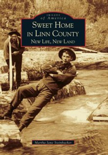 Sweet Home in Linn County:: New Life, New Land - Martha Steinbacher