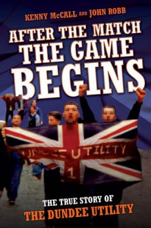 After the Match the Game Begins: The True Story of the Dundee Utility - Kenny McCall, John Robb