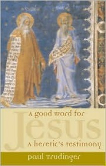 A Good Word for Jesus: A Heretic's Testimony - Paul Trudinger