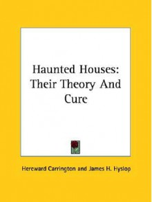 Haunted Houses: Their Theory and Cure - Hereward Carrington