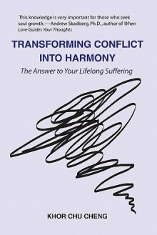Transforming Conflict Into Harmony: The Answer to Your Lifelong Suffering - Khor Chu Cheng