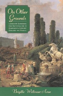 On Other Grounds: Landscape Gardening and Nationalism in Eighteenth-Century England and France - Brigitte Weltman-Aron