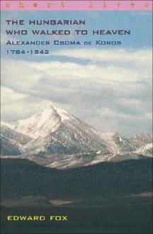 The Hungarian who walked to heaven: Alexander Csoma de Koros 1784-1842 - Edward Fox