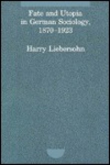 Fate And Utopia In German Sociology, 1870 1923 - Harry Liebersohn
