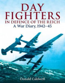Day Fighters in Defence of the Reich: A War Diary, 1942 - 45 - Donald Caldwell