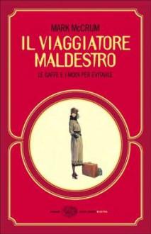 Il viaggiatore maldestro: Le gaffe e i modi per evitarle - Mark McCrum, Alessandra Montrucchio