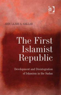 The First Islamist Republic: Development and Disintegration of Islamism in the Sudan - Abdullahi A. Gallab