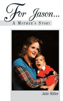 For Jason... A Mother's Story - Julie Miller