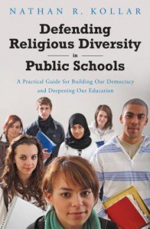 Defending Religious Diversity in Public Schools: A Practical Guide for Building Our Democracy and Deepening Our Education - Nathan R. Kollar