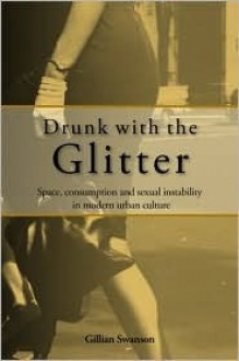 Drunk with the Glitter: Space, Consumption and Sexual Instability in Modern Urban Culture - Gillian Swanson