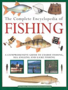 The Complete Encyclopedia of Fishing: A Comprehensive Guide to Coarse Fishing, Sea Angling and Game F Ishing - Martin Ford