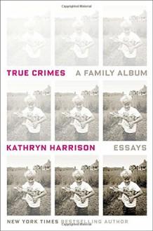 True Crimes: A Family Album - Kathryn Harrison