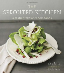 The Sprouted Kitchen: A Tastier Take on Whole Foods - Sara Forte, Hugh Forte