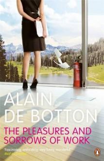 The Pleasures and Sorrows of Work. Alain de Botton - Alain de Botton
