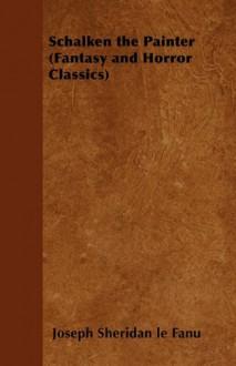Schalken the Painter (Fantasy and Horror Classics) - Joseph Sheridan Le Fanu