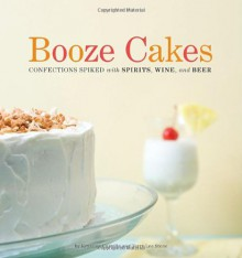Booze Cakes: Confections Spiked with Spirits, Wine, and Beer - Krystina Castella, Terry Lee Stone