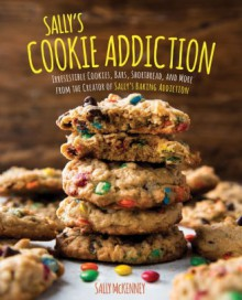 Sally's Cookie Addiction: Irresistible Cookies, Cookie Bars, Shortbread, and More from the Creator of Sally's Baking Addiction - Sally McKenney