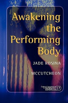 Awakening the Performing Body. (Consciousness Literature & the Arts) - Jade Rosina McCutcheon