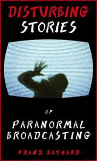 Disturbing Stories of Paranormal Broadcasting - Franz Bathard