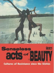 Senseless Acts of Beauty: Cultures of Resistence Since the Sixties - George McKay