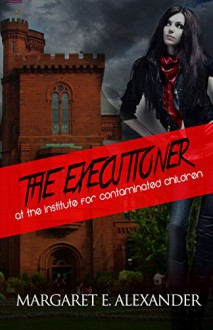 The Executioner at the Institute for Contaminated Children - Margaret E. Alexander