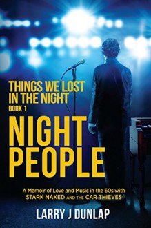 NIGHT PEOPLE, Book 1 - Things We Lost in the Night: A Memoir of Love and Music in the 60s with Stark Naked and the Car Thieves - Larry J Dunlap