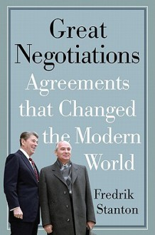 Great Negotiations: Agreements that Changed the Modern World - Fredrik Stanton