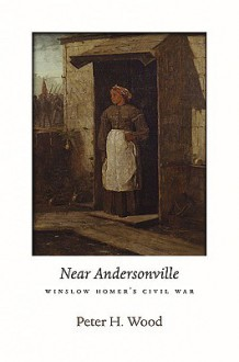 Near Andersonville: Winslow Homer's Civil War - Peter H. Wood