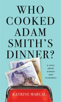 Who Cooked Adam Smith's Dinner?: A Story About Women and Economics - Katrine Marcal, Saskia Vogel