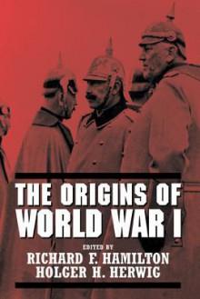 The Origins of World War I - Richard F Hamilton, Holger H Herwig