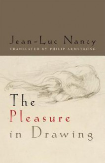 The Pleasure in Drawing - Jean-Luc Nancy, Philip Armstrong